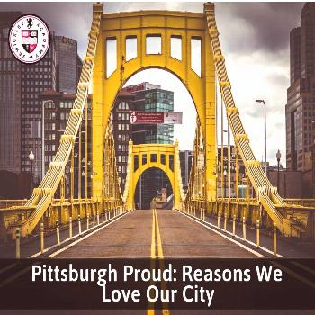 Pittsburgh Proud: Reasons We Love Our City Pittsburgh Proud: Reasons We Love Our City