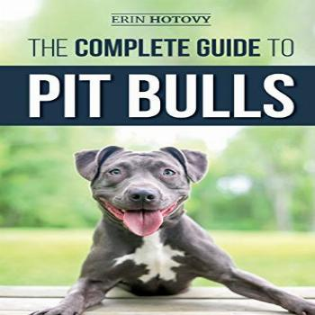 The Complete Guide to Pit Bulls: Finding, Raising, Feeding,